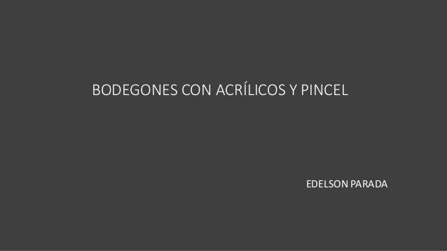 BODEGONES CON ACRÍLICOS Y PINCEL EDELSON PARADA