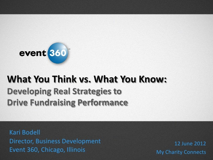 What You Think vs. What You Know:Developing Real Strategies toDrive Fundraising PerformanceKari BodellDirector, Business D...