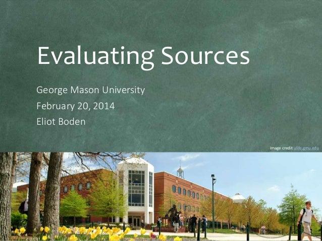 Evaluating Sources George Mason University February 20, 2014 Eliot Boden Image credit ulife.gmu.edu