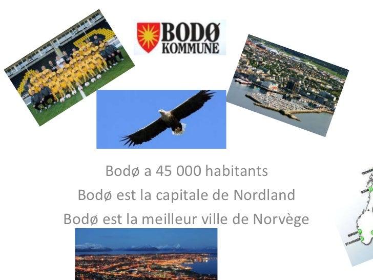 Bodø     Bodø a 45 000 habitants  Bodø est la capitale de NordlandBodø est la meilleur ville de Norvège