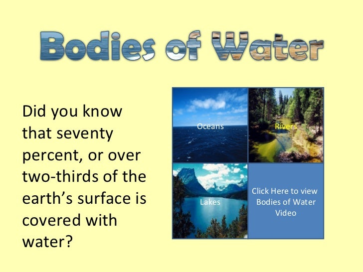 Oceans Rivers Lakes Click Here to view  Bodies of Water Video Did you know that seventy percent, or over two-thirds of the...