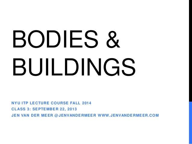 BODIES &  BUILDINGS  NYU ITP LECTURE COURSE FALL 2014  CLASS 3: SEPTEMBER 22, 2013  JEN VAN DER MEER @JENVANDERMEER WWW.JE...