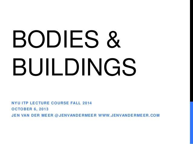 BODIES &  BUILDINGS  NYU ITP LECTURE COURSE FALL 2014  OCTOBER 6, 2013  JEN VAN DER MEER @JENVANDERMEER WWW.JENVANDERMEER....