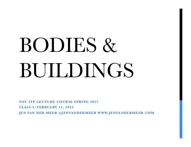 BODIES &BUILDINGSNYU ITP LECTURE COURSE SPRING 2013CLASS 3: FEBRUARY 11, 2013JEN VAN DER MEER @JENVANDERMEER WWW.JENVANDER...