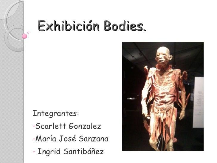 Exhibición Bodies. <ul><li>Integrantes: </li></ul><ul><li>Scarlett Gonzalez </li></ul><ul><li>María José Sanzana </li></ul...