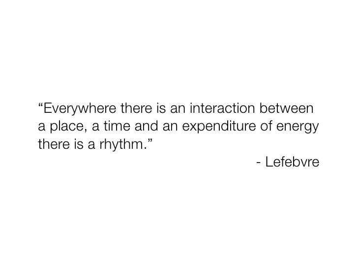 """""""Everywhere there is an interaction between a place, a time and an expenditure of energy there is a rhythm.""""              ..."""