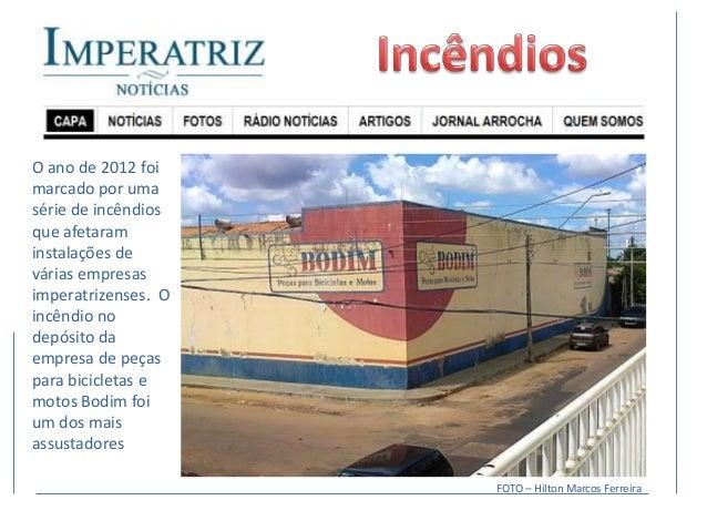 O ano de 2012 foimarcado por umasérie de incêndiosque afetaraminstalações devárias empresasimperatrizenses. Oincêndio node...