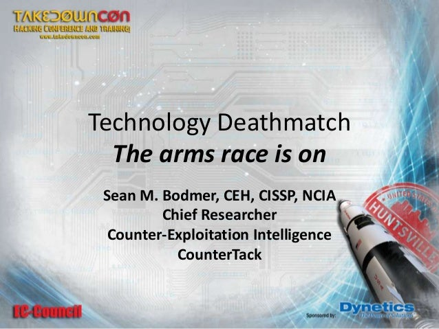 Technology Deathmatch The arms race is on Sean M. Bodmer, CEH, CISSP, NCIA Chief Researcher Counter-Exploitation Intellige...