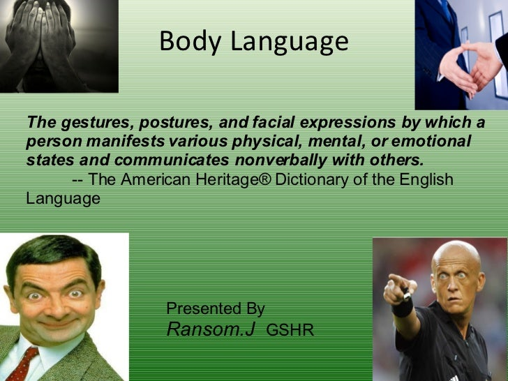 Body Language The gestures, postures, and facial expressions by which a person manifests various physical, mental, or emot...