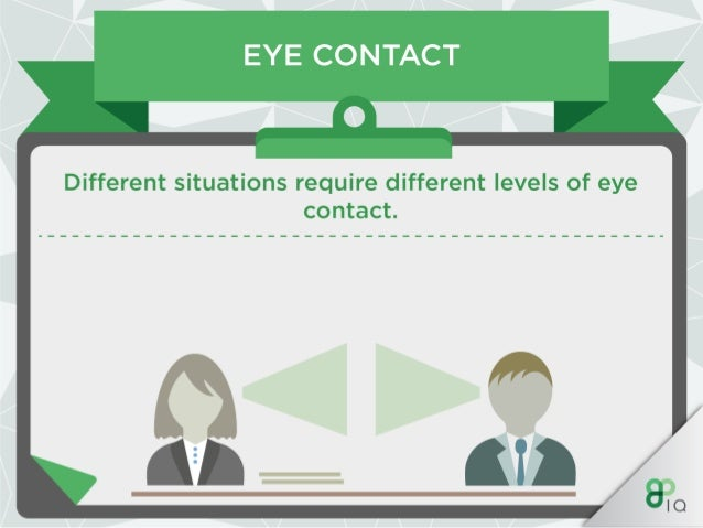 EYE CONTACT —O_  Maintaining eye contact will enforce an interest in what they have to say as well as showing they have yo...