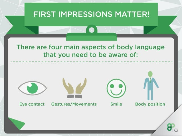 FIRST IMPRESSIONS MATTER!   There are four main aspects of body language that you need to be aware of:   Eye contact Gestu...