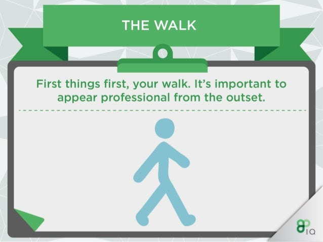 THE WALK  Avoid any swagger which may be embedded in your walk and likewise avoid walking stiffly.  Use a relaxed walk and...