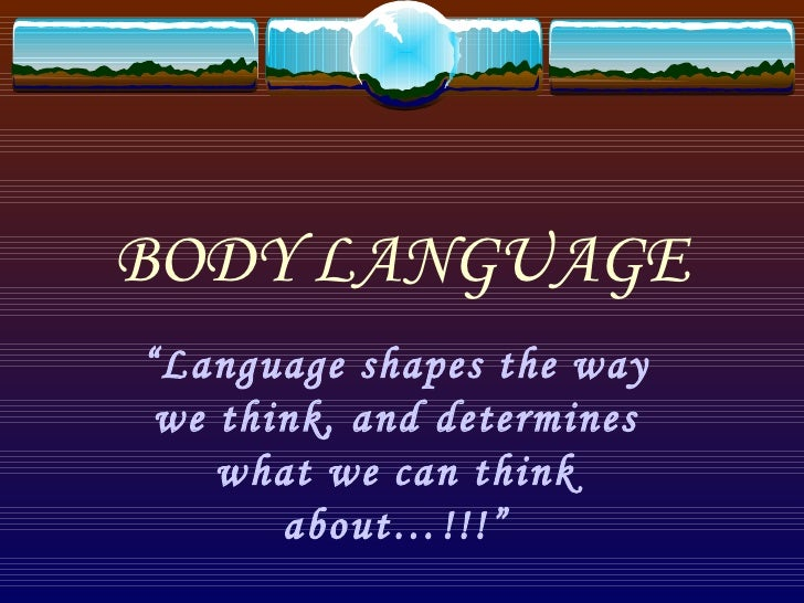 "BODY LANGUAGE""Language shapes the way we think, and determines    what we can think       about…!!!"""