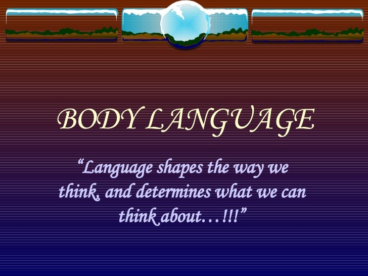 "BODY LANGUAGE "" Language shapes the way we think, and determines what we can think about…!!!"""