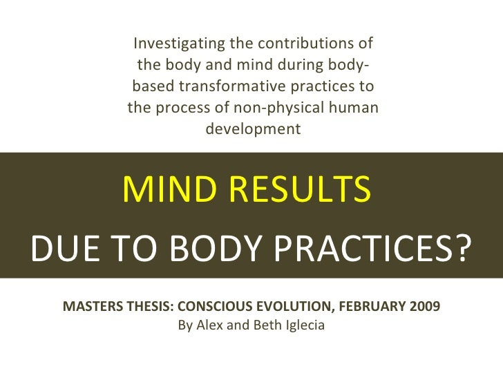 MIND RESULTS  DUE TO BODY PRACTICES? MASTERS THESIS: CONSCIOUS EVOLUTION, FEBRUARY 2009 By Alex and Beth Iglecia Investiga...