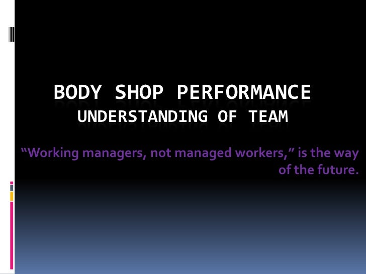 """Body Shop PerformanceUnderstanding of Team<br />""""Working managers, not managed workers,"""" is the way of the future.<br />"""
