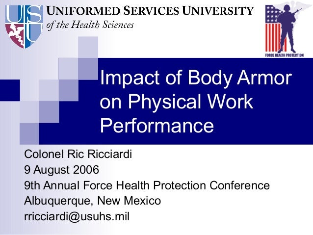 Impact of Body Armor on Physical Work Performance Colonel Ric Ricciardi 9 August 2006 9th Annual Force Health Protection C...