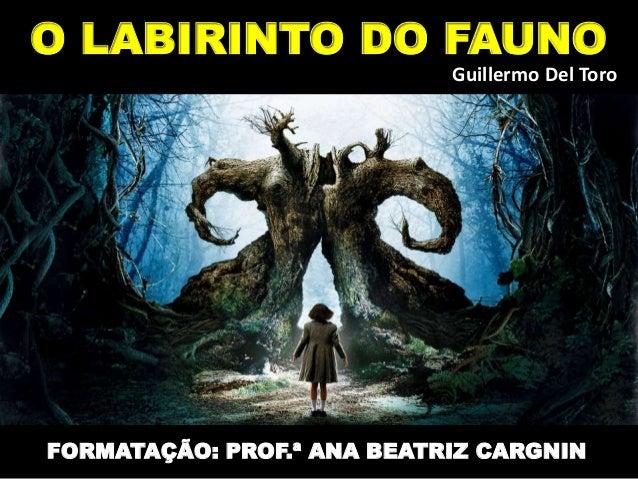 O LABIRINTO DO FAUNO FORMATAÇÃO: PROF.ª ANA BEATRIZ CARGNIN Guillermo Del Toro