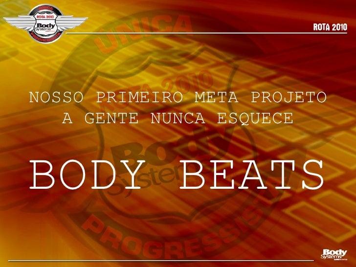 NOSSO PRIMEIRO META PROJETO A GENTE NUNCA ESQUECE <ul><li>BODY BEATS </li></ul>