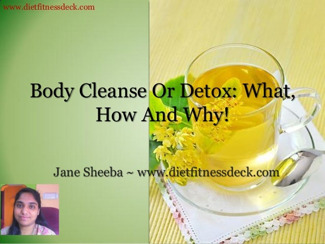 www.dietfitnessdeck.com      Body Cleanse Or Detox: What,             How And Why!            Jane Sheeba ~ www.dietfitnes...