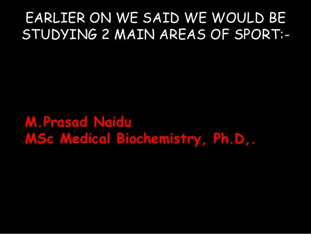 EARLIER ON WE SAID WE WOULD BE STUDYING 2 MAIN AREAS OF SPORT:- M.Prasad Naidu MSc Medical Biochemistry, Ph.D,.