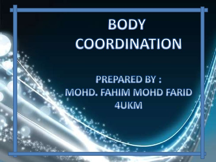 • Coordination is the adjustment of ourbody's responses towards any stimuli thatinvolve several parts of body.• Coordinati...