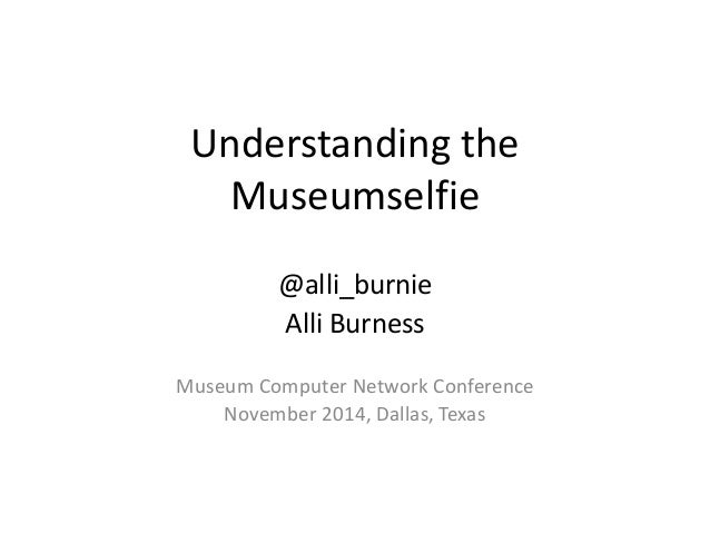 Understanding the  Museumselfie  @alli_burnie  Alli Burness  Museum Computer Network Conference  November 2014, Dallas, Te...