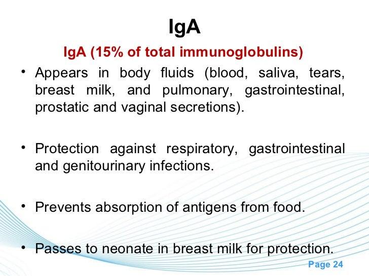 IgA      IgA (15% of total immunoglobulins)• Appears in body fluids (blood, saliva, tears,  breast milk, and pulmonary, ga...