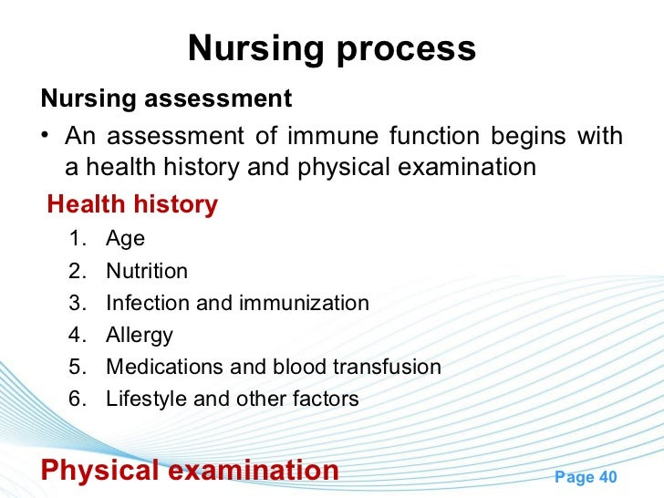 Nursing processNursing assessment• An assessment of immune function begins with  a health history and physical examination...