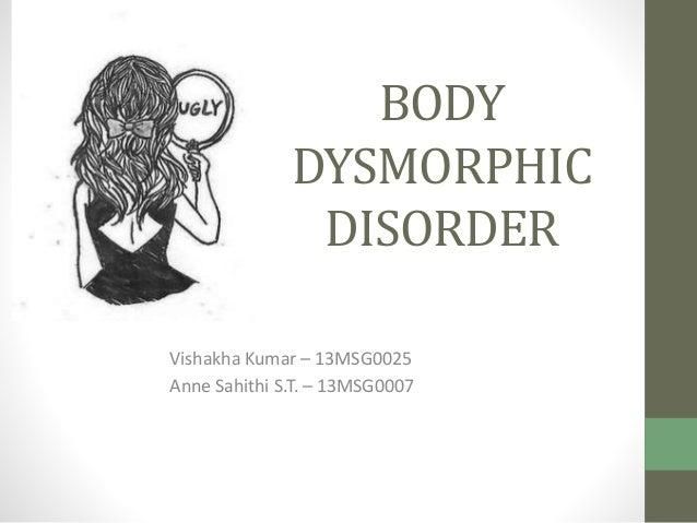 BODY  DYSMORPHIC  DISORDER  Vishakha Kumar – 13MSG0025  Anne Sahithi S.T. – 13MSG0007