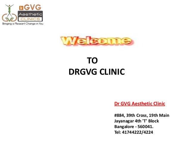 Dr GVG Aesthetic Clinic #884, 39th Cross, 19th Main Jayanagar 4th 'T' Block Bangalore - 560041. Tel: 41744222/4224 TO DRGV...