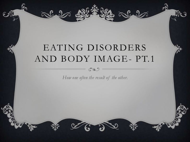 eating disorders and body image- Pt.1<br />How one often the result of the other.<br />
