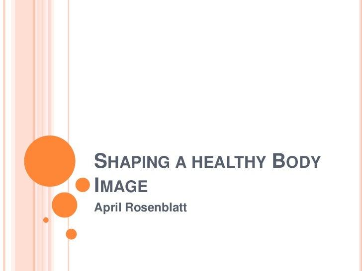 SHAPING A HEALTHY BODYIMAGEApril Rosenblatt