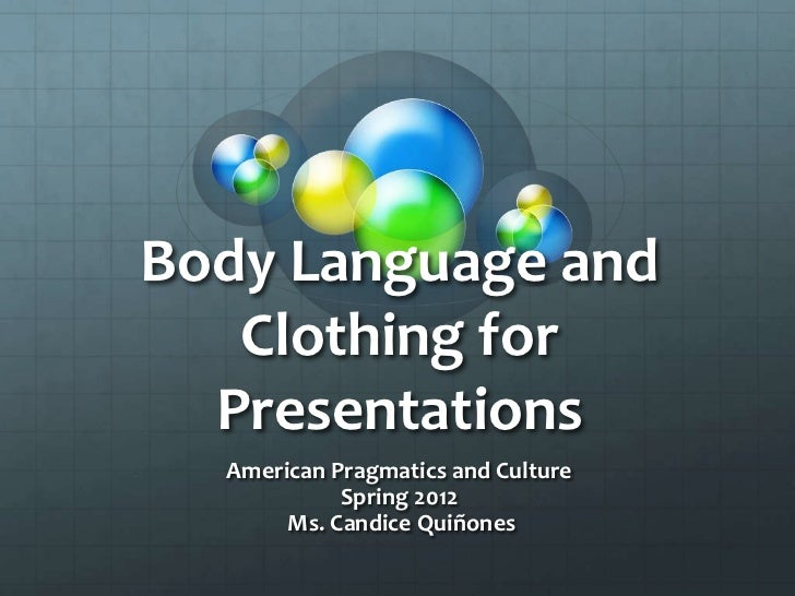 Body Language and   Clothing for  Presentations  American Pragmatics and Culture            Spring 2012       Ms. Candice ...