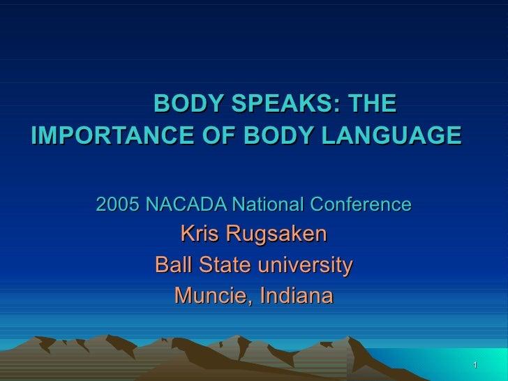 BODY SPEAKS: THE IMPORTANCE OF BODY LANGUAGE   2005 NACADA National Conference Kris Rugsaken Ball State university Muncie,...