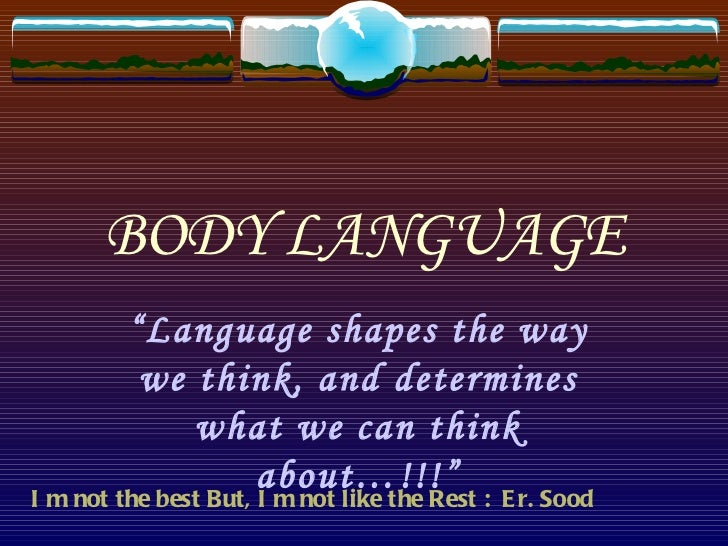 """BODY LANGUAGE """" Language shapes the way we think, and determines what we can think about…!!!"""" I m not the best But, I m no..."""