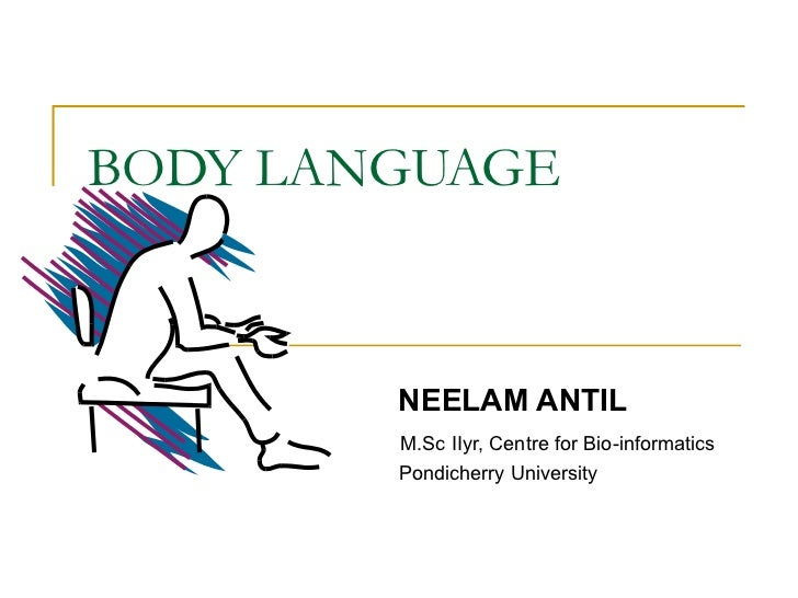 BODY LANGUAGE NEELAM ANTIL M.Sc IIyr, Centre for Bio-informatics Pondicherry University