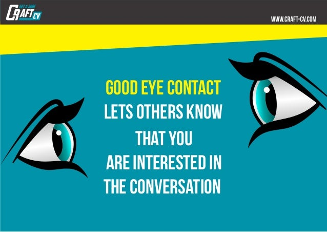 Good eye contact lets others know that you are interested in the conversation