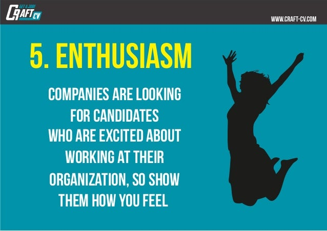 5. enthusiasm Companies are looking for candidates who are excited about working at their organization, so show them how y...
