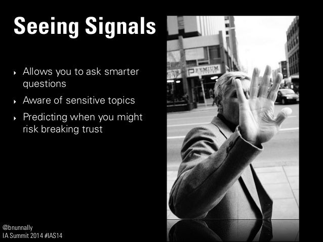 @bnunnally IA Summit 2014 #IAS14 Seeing Signals ‣ Allows you to ask smarter questions ‣ Aware of sensitive topics ‣ Predic...
