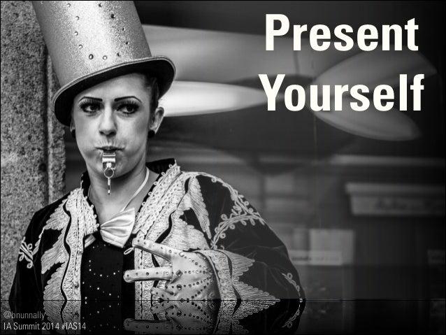 @bnunnally IA Summit 2014 #IAS14 Present Yourself