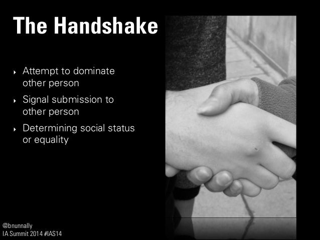 @bnunnally IA Summit 2014 #IAS14 The Handshake ‣ Attempt to dominate other person ‣ Signal submission to other person ‣ De...