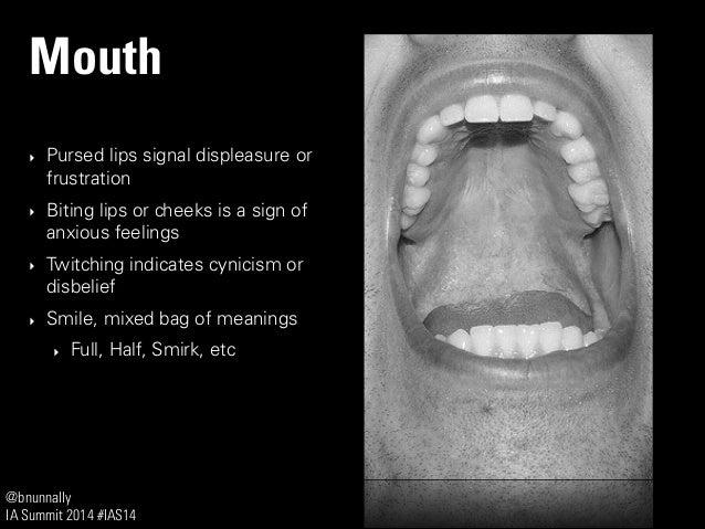 @bnunnally IA Summit 2014 #IAS14 Mouth ‣ Pursed lips signal displeasure or frustration ‣ Biting lips or cheeks is a sign o...
