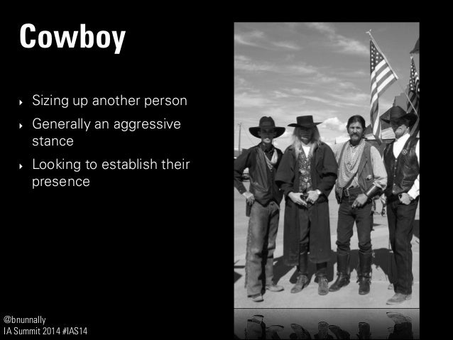 @bnunnally IA Summit 2014 #IAS14 Cowboy ‣ Sizing up another person ‣ Generally an aggressive stance ‣ Looking to establish...