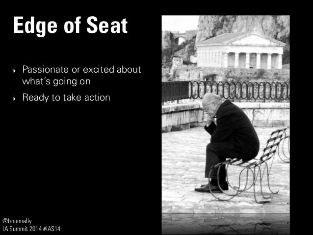 @bnunnally IA Summit 2014 #IAS14 Edge of Seat ‣ Passionate or excited about what's going on ‣ Ready to take action