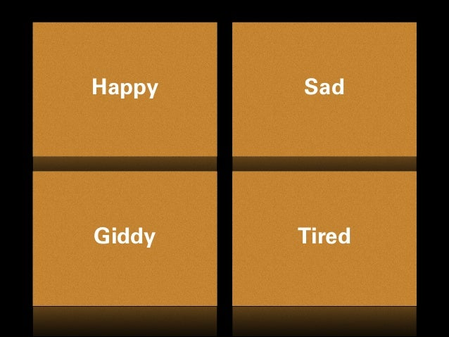 Happy Sad Giddy Tired