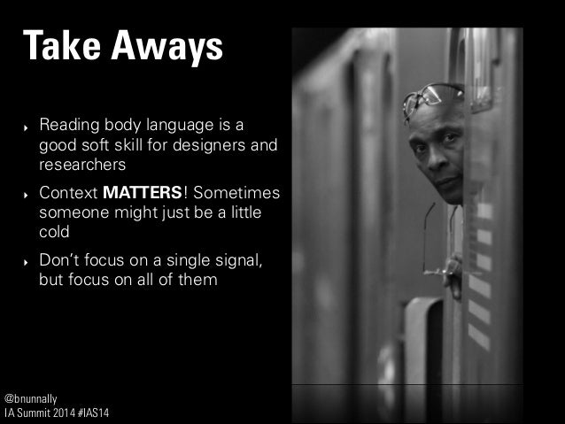 @bnunnally IA Summit 2014 #IAS14 Take Aways ‣ Reading body language is a good soft skill for designers and researchers ‣ C...