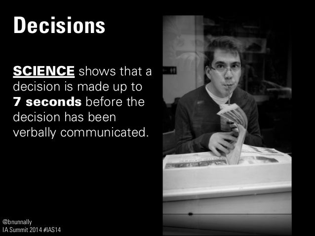 @bnunnally IA Summit 2014 #IAS14 Decisions SCIENCE shows that a decision is made up to 7 seconds before the decision has b...