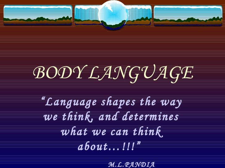 """BODY LANGUAGE """" Language shapes the way we think, and determines what we can think about…!!!""""  M.L.PANDIA"""
