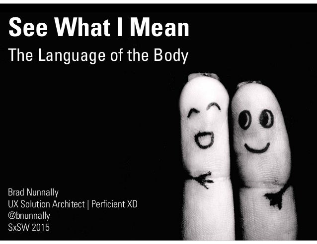 See What I Mean The Language of the Body Brad Nunnally UX Solution Architect | Perficient XD @bnunnally SxSW 2015